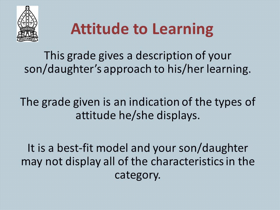 Attitude to Learning This grade gives a description of your son/daughter's approach to his/her learning. The grade given is an indication of the types