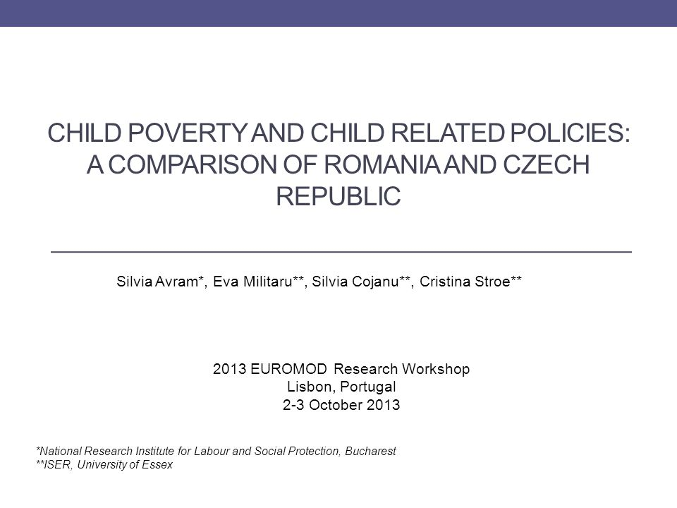 CHILD POVERTY AND CHILD RELATED POLICIES: A COMPARISON OF ROMANIA AND CZECH REPUBLIC Silvia Avram*, Eva Militaru**, Silvia Cojanu**, Cristina Stroe** *National Research Institute for Labour and Social Protection, Bucharest **ISER, University of Essex 2013 EUROMOD Research Workshop Lisbon, Portugal 2-3 October 2013