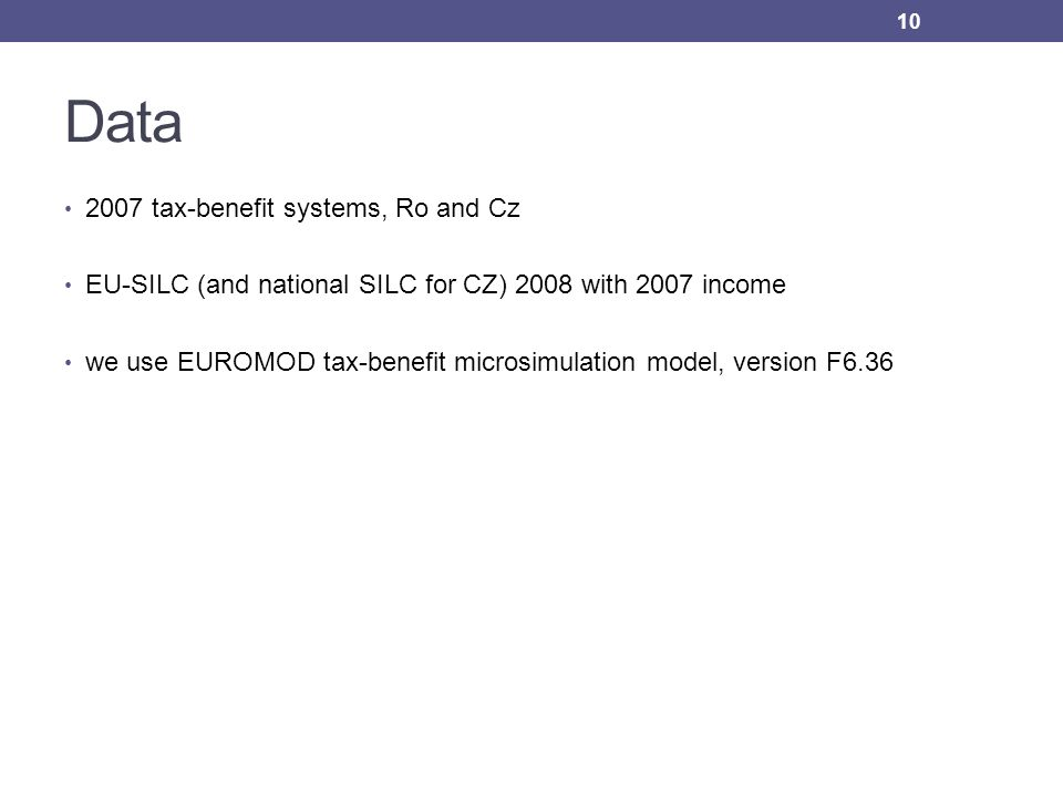 Data 2007 tax-benefit systems, Ro and Cz EU-SILC (and national SILC for CZ) 2008 with 2007 income we use EUROMOD tax-benefit microsimulation model, ve