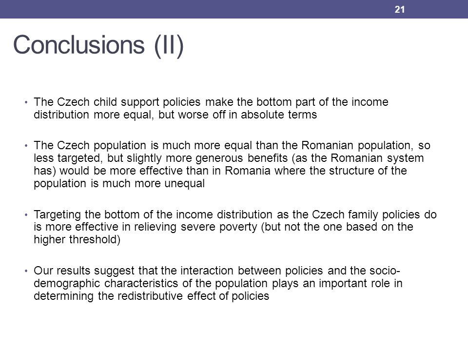 Conclusions (II) The Czech child support policies make the bottom part of the income distribution more equal, but worse off in absolute terms The Czec