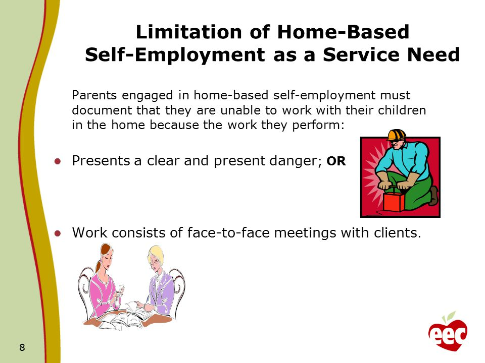 Limitation of Home-Based Self-Employment as a Service Need Parents engaged in home-based self-employment must document that they are unable to work with their children in the home because the work they perform: Presents a clear and present danger ; OR Work consists of face-to-face meetings with clients.