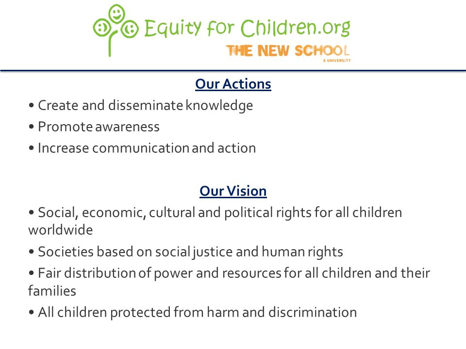 Our Actions Create and disseminate knowledge Promote awareness Increase communication and action Our Vision Social, economic, cultural and political rights for all children worldwide Societies based on social justice and human rights Fair distribution of power and resources for all children and their families All children protected from harm and discrimination