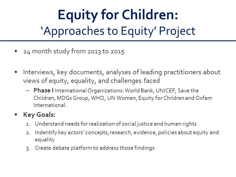 Equity for Children: 'Approaches to Equity' Project 24 month study from 2013 to 2015 Interviews, key documents, analyses of leading practitioners about views of equity, equality, and challenges faced –Phase I International Organizations: World Bank, UNICEF, Save the Children, MDGs Group, WHO, UN Women, Equity for Children and Oxfam International.