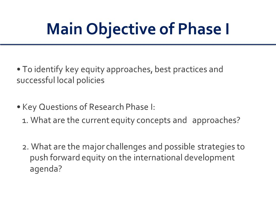 Main Objective of Phase I To identify key equity approaches, best practices and successful local policies Key Questions of Research Phase I: 1.