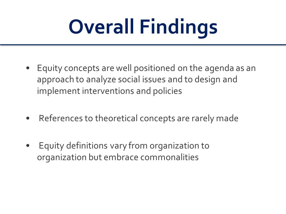 Overall Findings Equity concepts are well positioned on the agenda as an approach to analyze social issues and to design and implement interventions and policies References to theoretical concepts are rarely made Equity definitions vary from organization to organization but embrace commonalities