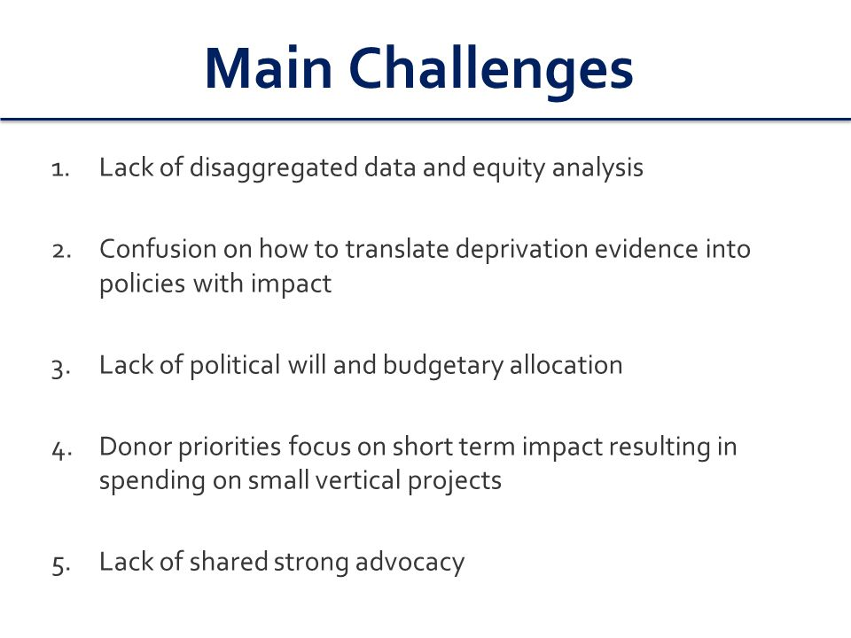 Main Challenges 1.Lack of disaggregated data and equity analysis 2.Confusion on how to translate deprivation evidence into policies with impact 3.Lack of political will and budgetary allocation 4.Donor priorities focus on short term impact resulting in spending on small vertical projects 5.Lack of shared strong advocacy