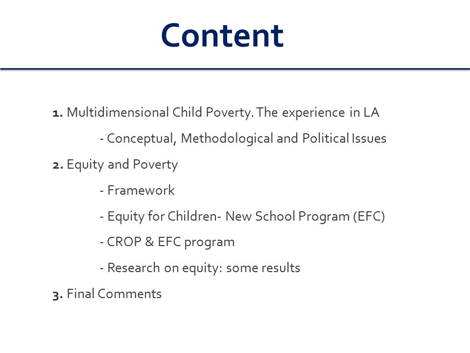 Multidimensional Child Poverty: Recent LA experience and debate Conceptual and Methodological decisions are Political decisions - Rights approach, capability approach - Thresholds and social protection floor / Redistribution and social justice/Childhood and citizenship/ Inter-generational and gender equity - Multidimensional poverty or wellbeing.