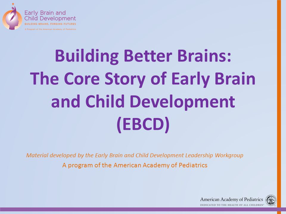 Building Better Brains: The Core Story of Early Brain and Child Development (EBCD) Material developed by the Early Brain and Child Development Leaders