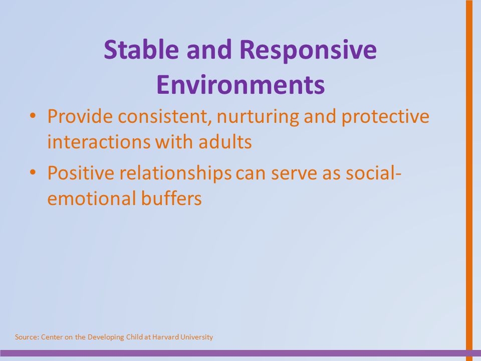 Stable and Responsive Environments Provide consistent, nurturing and protective interactions with adults Positive relationships can serve as social- e