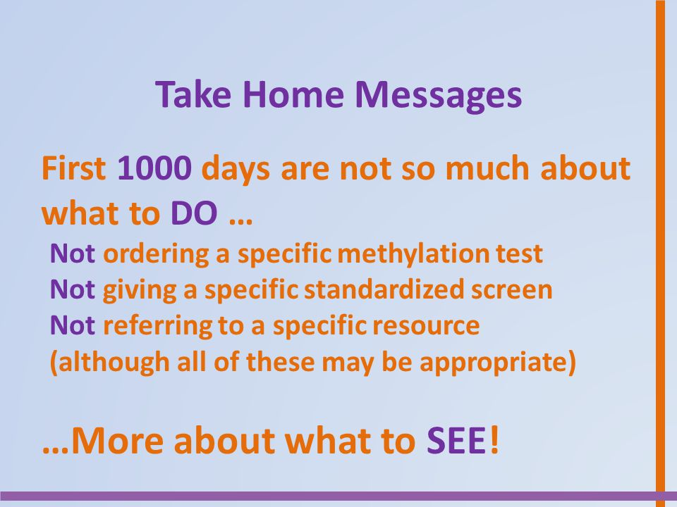 Take Home Messages First 1000 days are not so much about what to DO … Not ordering a specific methylation test Not giving a specific standardized scre