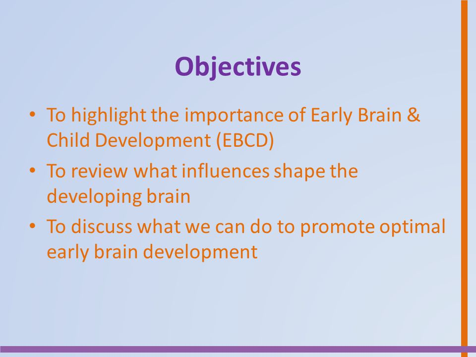 Objectives To highlight the importance of Early Brain & Child Development (EBCD) To review what influences shape the developing brain To discuss what