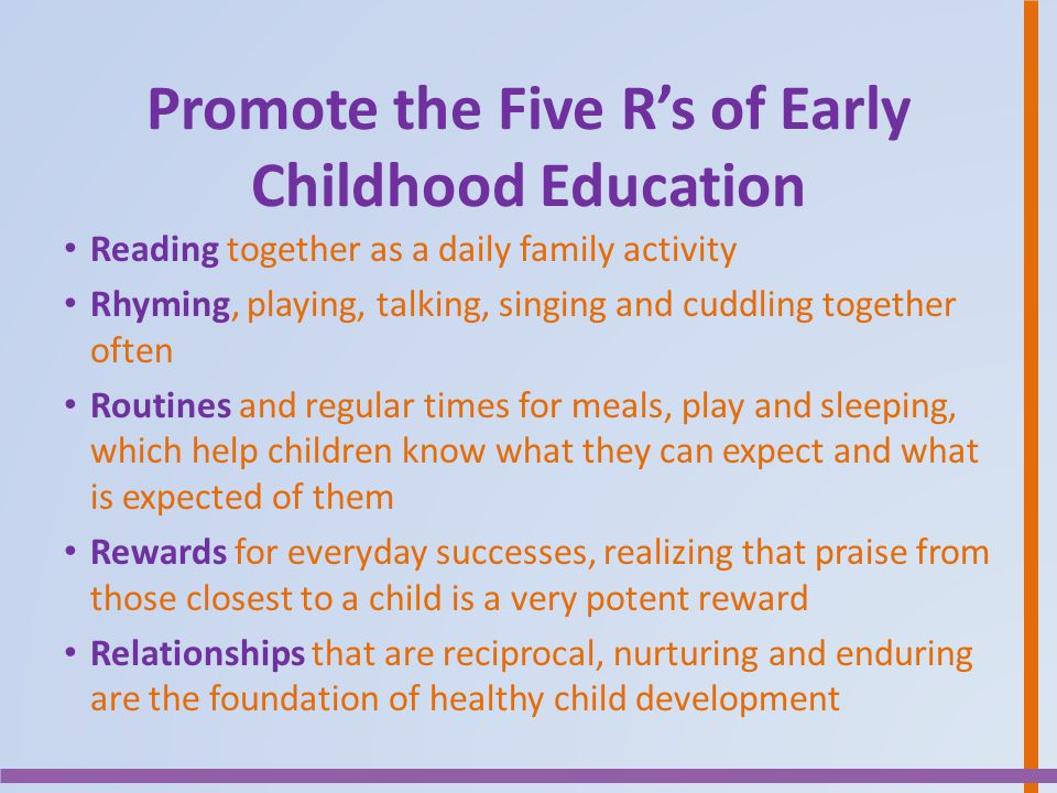Promote the Five R's of Early Childhood Education Reading together as a daily family activity Rhyming, playing, talking, singing and cuddling together