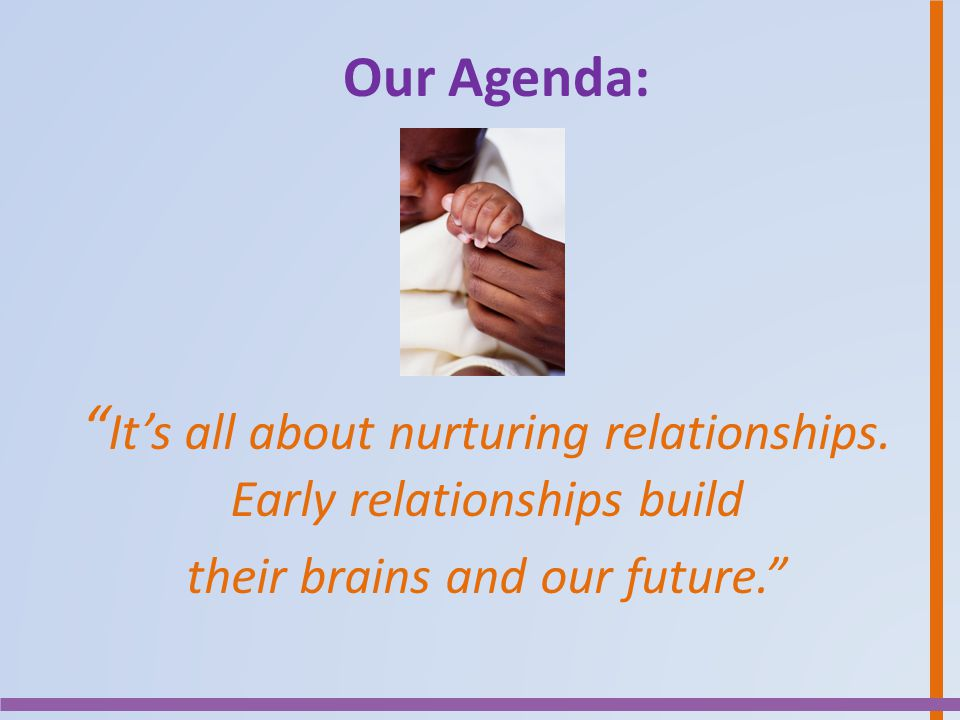 """Our Agenda: """" It's all about nurturing relationships. Early relationships build their brains and our future."""""""