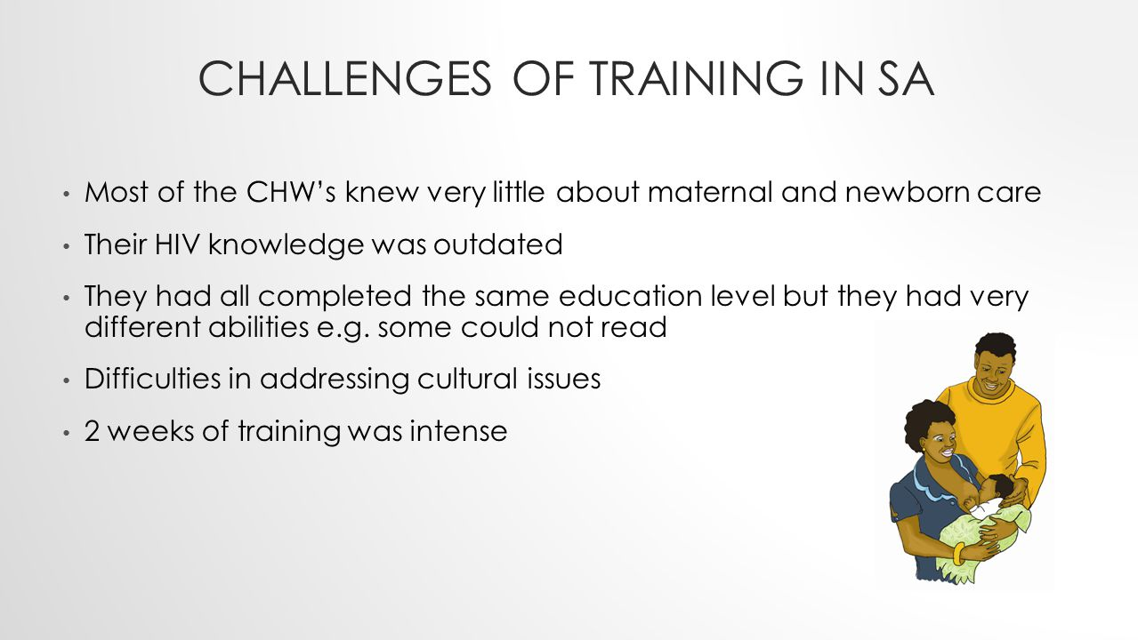 CHALLENGES OF TRAINING IN SA Most of the CHW's knew very little about maternal and newborn care Their HIV knowledge was outdated They had all complete