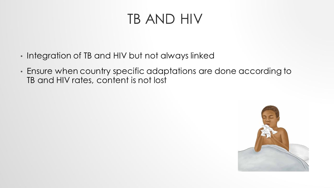 TB AND HIV Integration of TB and HIV but not always linked Ensure when country specific adaptations are done according to TB and HIV rates, content is