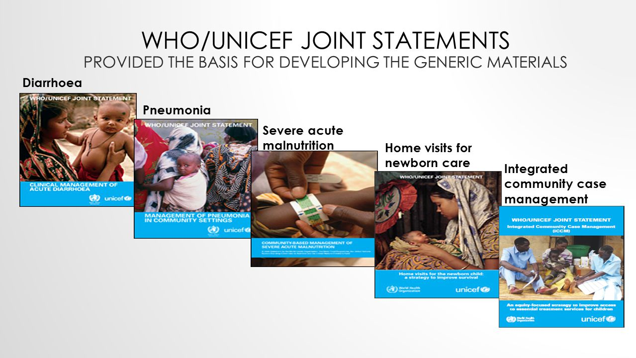WHO/UNICEF JOINT STATEMENTS PROVIDED THE BASIS FOR DEVELOPING THE GENERIC MATERIALS Diarrhoea Pneumonia Severe acute malnutrition Integrated community