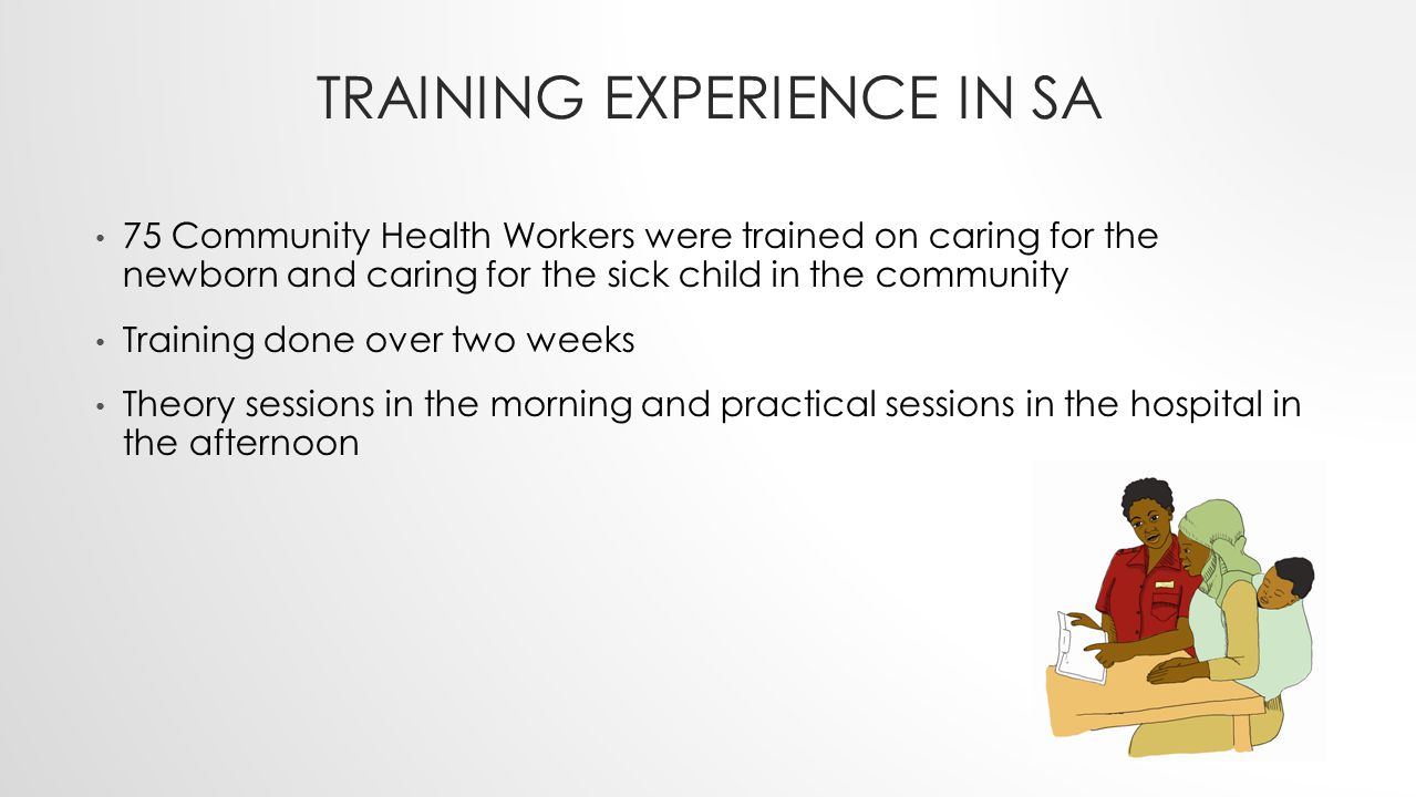 TRAINING EXPERIENCE IN SA 75 Community Health Workers were trained on caring for the newborn and caring for the sick child in the community Training d