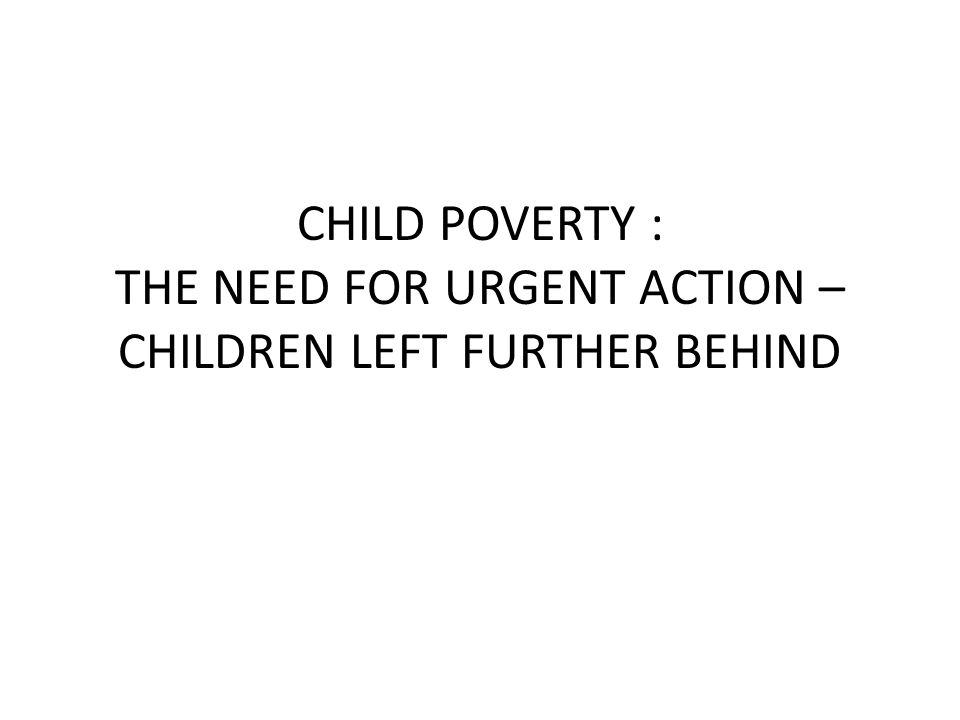 BACKGROUND ISSUES WHAT DO WE MEAN BY CHILD POVERTY – INCOME – LIVING STANDARDS WHY IT MATTERS – POSITION OF CHILDREN: NOW AND AS FUTURE CITIZENS CHILDREN : WHOSE RESPONSIBILITY ?