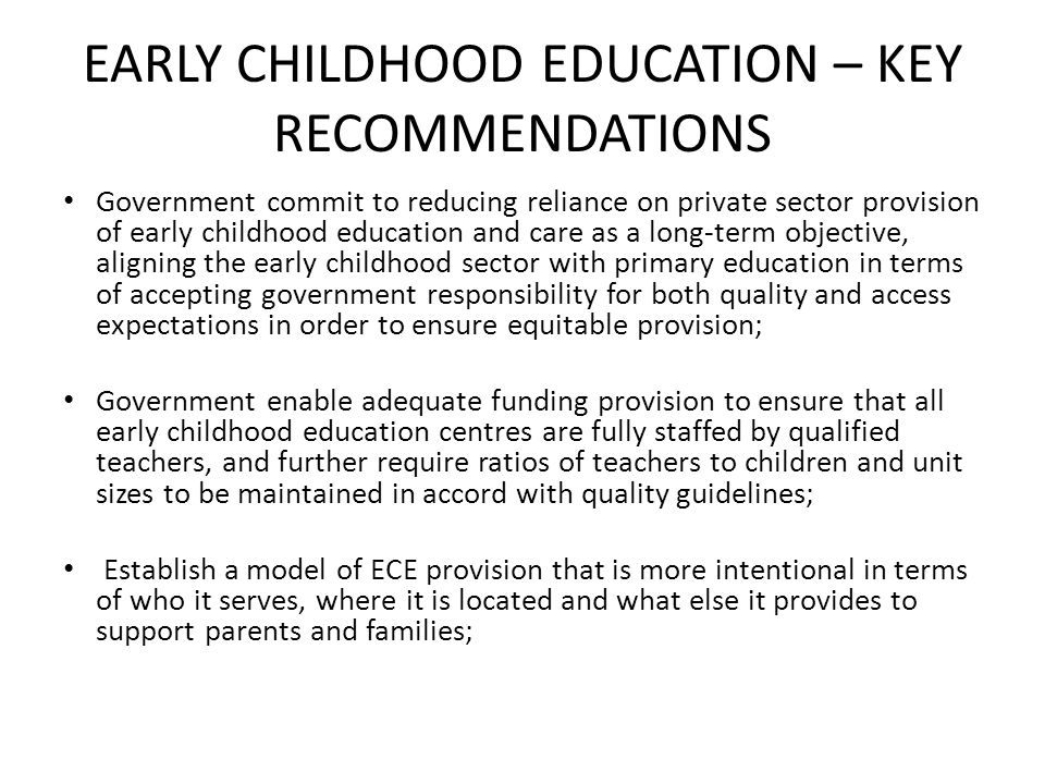 EARLY CHILDHOOD EDUCATION – KEY RECOMMENDATIONS Government commit to reducing reliance on private sector provision of early childhood education and care as a long-term objective, aligning the early childhood sector with primary education in terms of accepting government responsibility for both quality and access expectations in order to ensure equitable provision; Government enable adequate funding provision to ensure that all early childhood education centres are fully staffed by qualified teachers, and further require ratios of teachers to children and unit sizes to be maintained in accord with quality guidelines; Establish a model of ECE provision that is more intentional in terms of who it serves, where it is located and what else it provides to support parents and families;