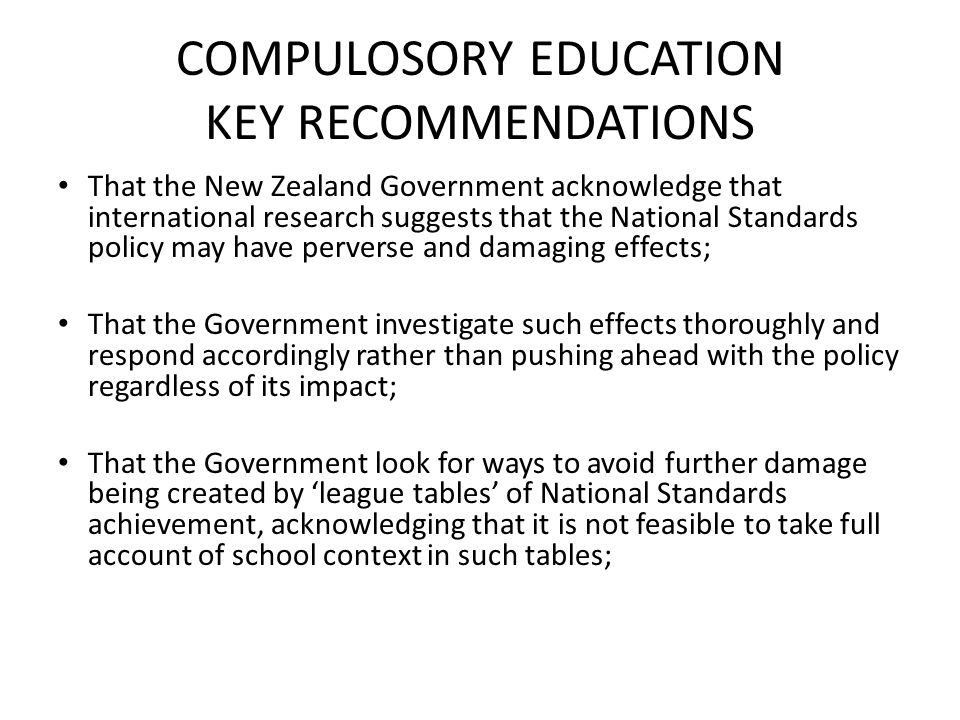 COMPULOSORY EDUCATION KEY RECOMMENDATIONS That the New Zealand Government acknowledge that international research suggests that the National Standards policy may have perverse and damaging effects; That the Government investigate such effects thoroughly and respond accordingly rather than pushing ahead with the policy regardless of its impact; That the Government look for ways to avoid further damage being created by 'league tables' of National Standards achievement, acknowledging that it is not feasible to take full account of school context in such tables;