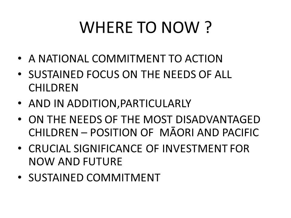WHERE TO NOW ? A NATIONAL COMMITMENT TO ACTION SUSTAINED FOCUS ON THE NEEDS OF ALL CHILDREN AND IN ADDITION,PARTICULARLY ON THE NEEDS OF THE MOST DISA