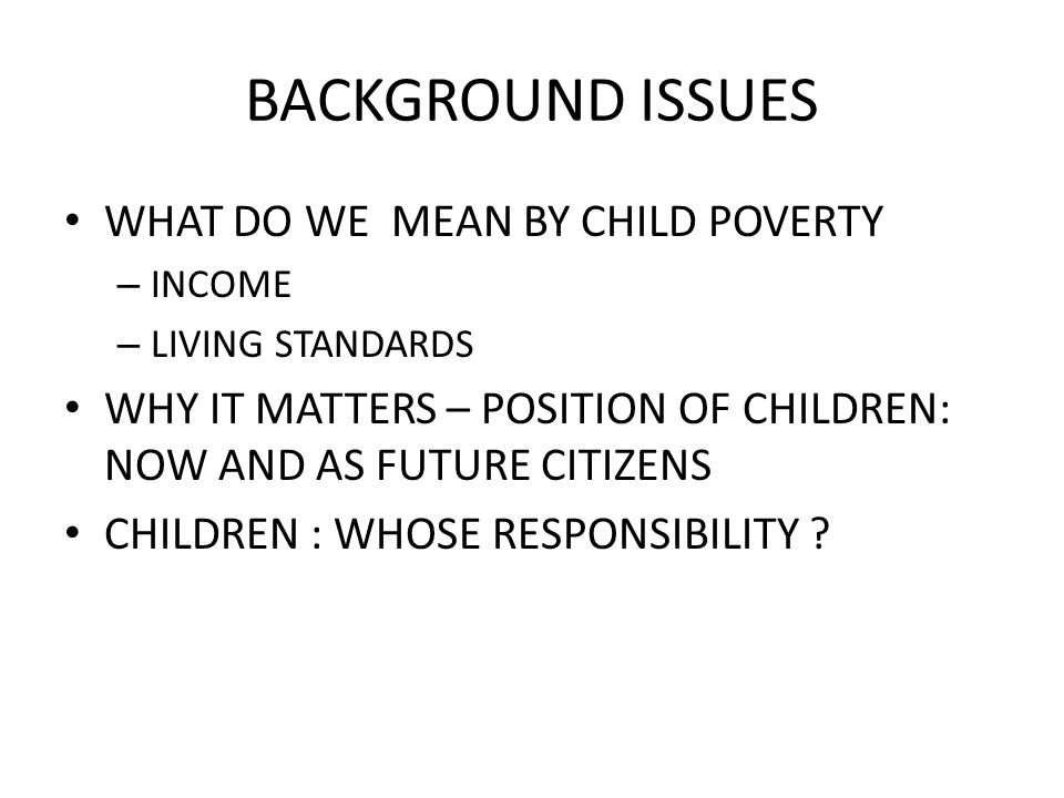 BACKGROUND ISSUES WHAT DO WE MEAN BY CHILD POVERTY – INCOME – LIVING STANDARDS WHY IT MATTERS – POSITION OF CHILDREN: NOW AND AS FUTURE CITIZENS CHILDREN : WHOSE RESPONSIBILITY