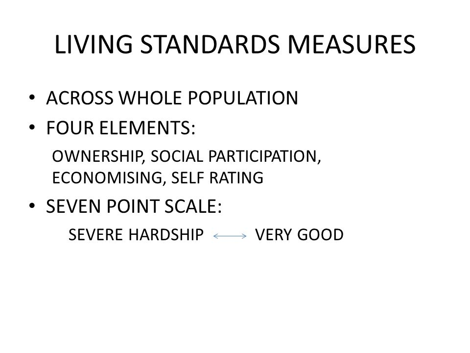 LIVING STANDARDS MEASURES ACROSS WHOLE POPULATION FOUR ELEMENTS: OWNERSHIP, SOCIAL PARTICIPATION, ECONOMISING, SELF RATING SEVEN POINT SCALE: SEVERE HARDSHIP VERY GOOD