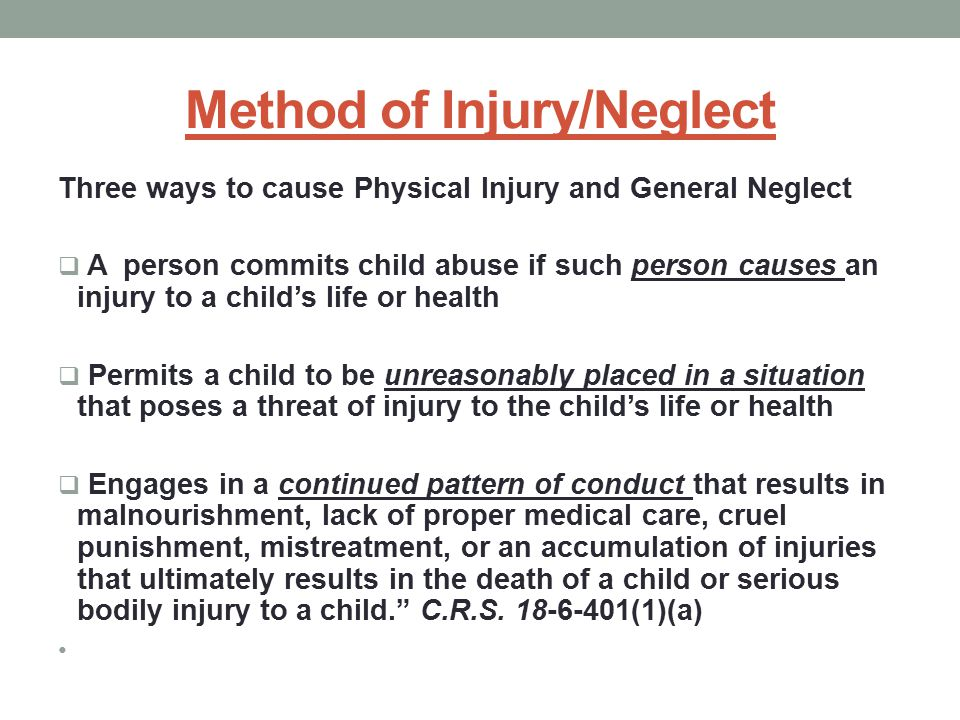 Method of Injury/Neglect Three ways to cause Physical Injury and General Neglect  A person commits child abuse if such person causes an injury to a child's life or health  Permits a child to be unreasonably placed in a situation that poses a threat of injury to the child's life or health  Engages in a continued pattern of conduct that results in malnourishment, lack of proper medical care, cruel punishment, mistreatment, or an accumulation of injuries that ultimately results in the death of a child or serious bodily injury to a child. C.R.S.
