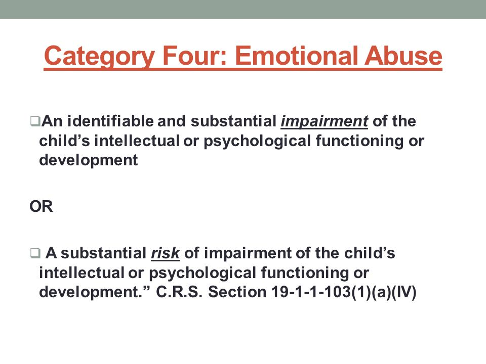Category Four: Emotional Abuse  An identifiable and substantial impairment of the child's intellectual or psychological functioning or development OR  A substantial risk of impairment of the child's intellectual or psychological functioning or development. C.R.S.