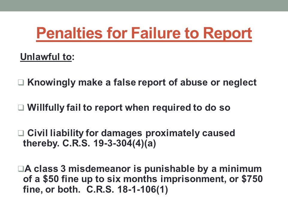 Penalties for Failure to Report Unlawful to:  Knowingly make a false report of abuse or neglect  Willfully fail to report when required to do so  Civil liability for damages proximately caused thereby.