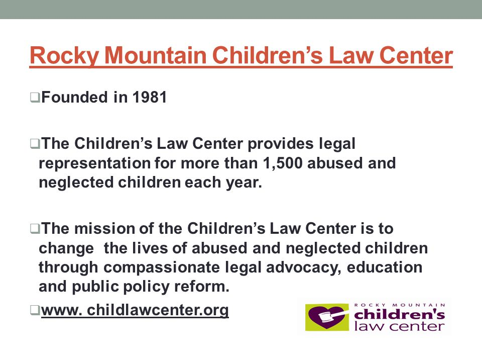 Rocky Mountain Children's Law Center  Founded in 1981  The Children's Law Center provides legal representation for more than 1,500 abused and neglected children each year.