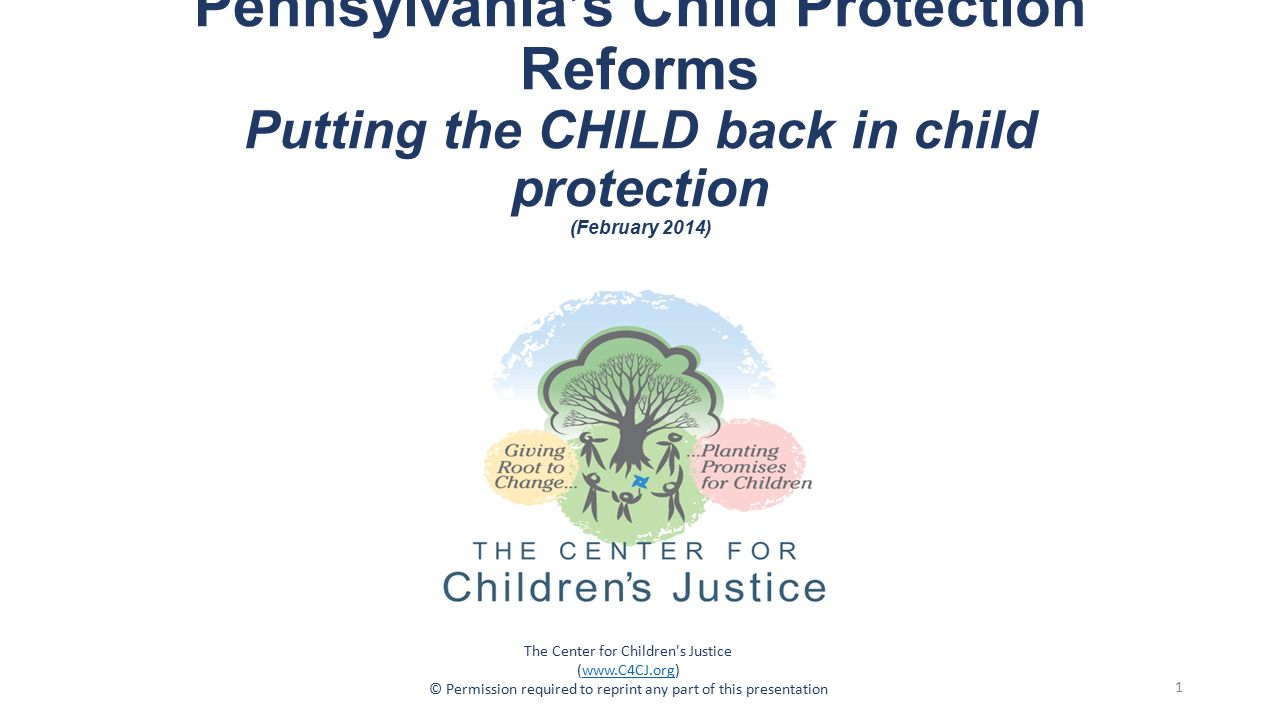 Pennsylvania's Child Protection Reforms Putting the CHILD back in child protection (February 2014) The Center for Children s Justice (www.C4CJ.org)www.C4CJ.org © Permission required to reprint any part of this presentation 1