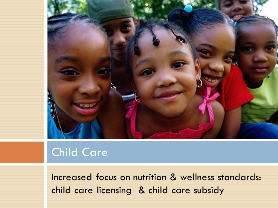 Increased focus on nutrition & wellness standards: child care licensing & child care subsidy Child Care