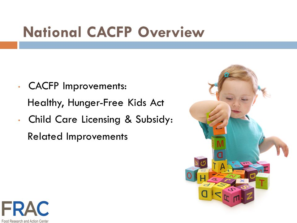 National CACFP Overview CACFP Improvements: Healthy, Hunger-Free Kids Act Child Care Licensing & Subsidy: Related Improvements