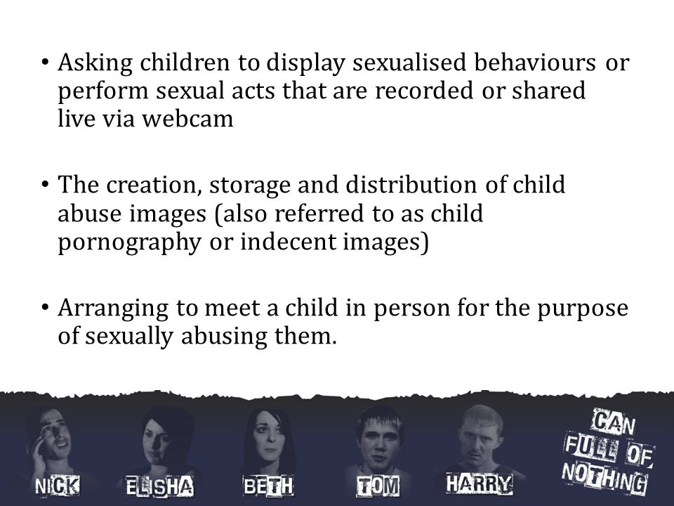 Asking children to display sexualised behaviours or perform sexual acts that are recorded or shared live via webcam The creation, storage and distribu