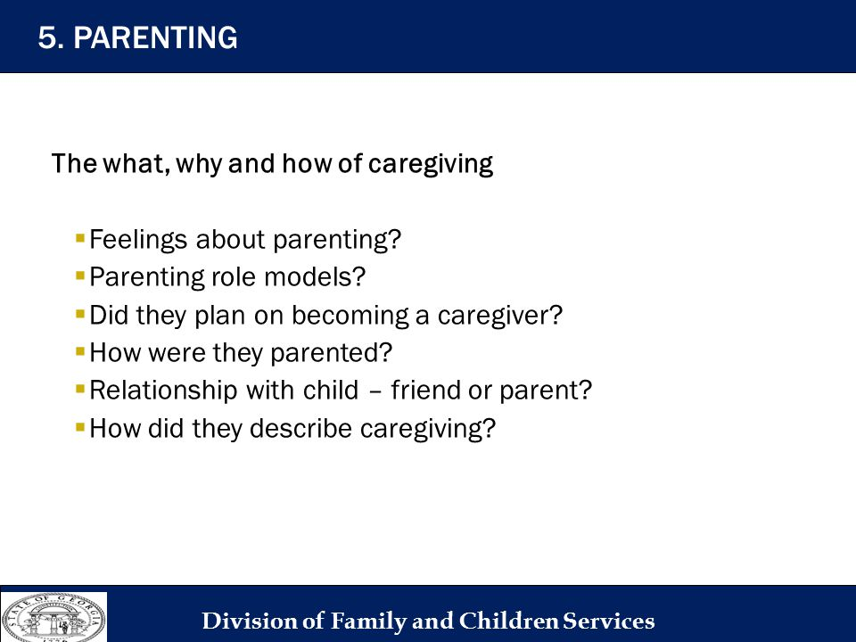 The what, why and how of caregiving  Feelings about parenting?  Parenting role models?  Did they plan on becoming a caregiver?  How were they pare