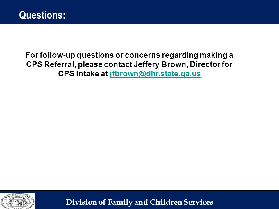 Division of Family and Children Services For follow-up questions or concerns regarding making a CPS Referral, please contact Jeffery Brown, Director for CPS Intake at jfbrown@dhr.state.ga.usjfbrown@dhr.state.ga.us Questions:
