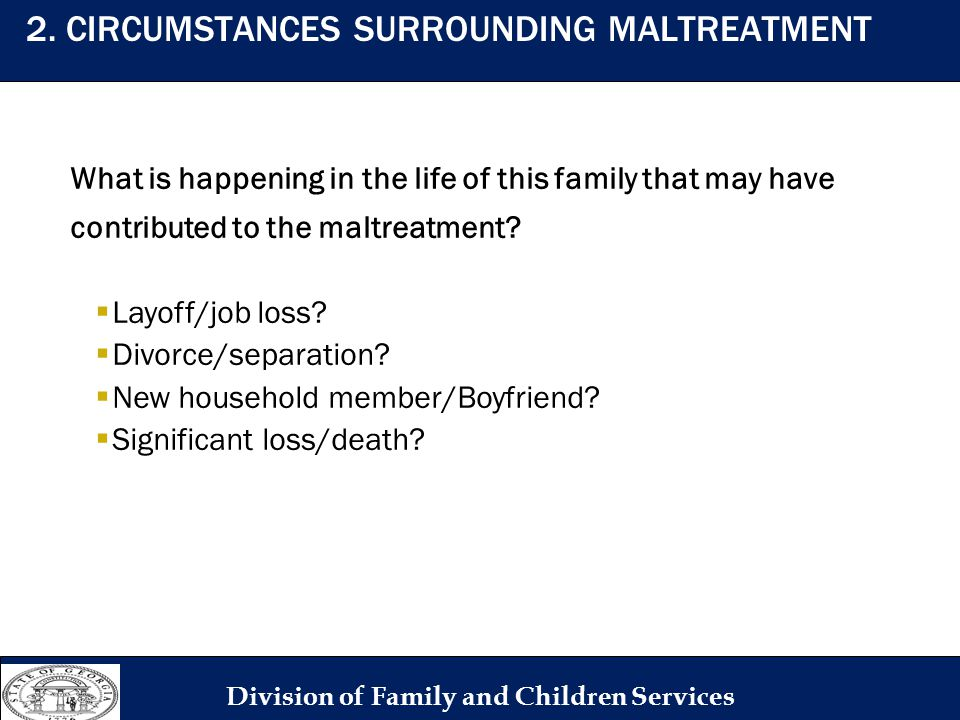 What is happening in the life of this family that may have contributed to the maltreatment?  Layoff/job loss?  Divorce/separation?  New household m