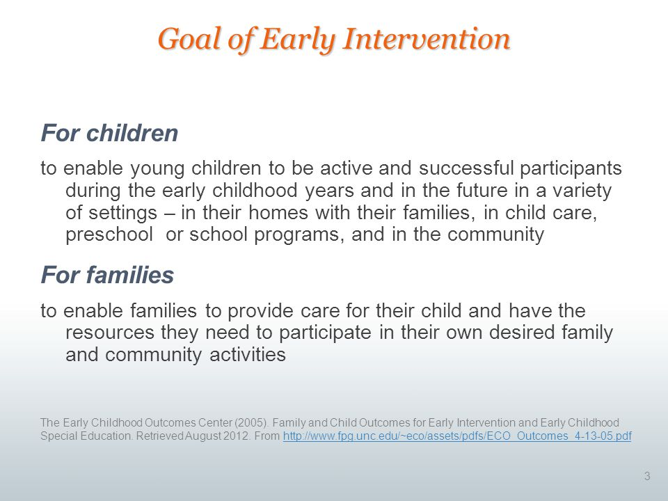 For children to enable young children to be active and successful participants during the early childhood years and in the future in a variety of settings – in their homes with their families, in child care, preschool or school programs, and in the community For families to enable families to provide care for their child and have the resources they need to participate in their own desired family and community activities 3 Goal of Early Intervention The Early Childhood Outcomes Center (2005).