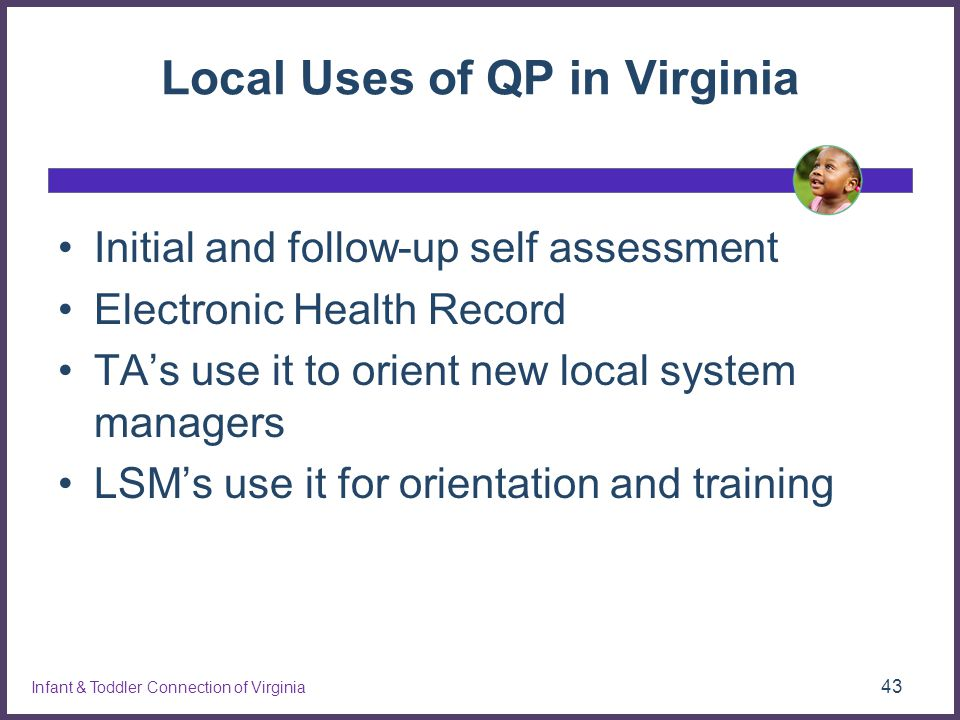 Local Uses of QP in Virginia Initial and follow-up self assessment Electronic Health Record TA's use it to orient new local system managers LSM's use it for orientation and training 43 Infant & Toddler Connection of Virginia
