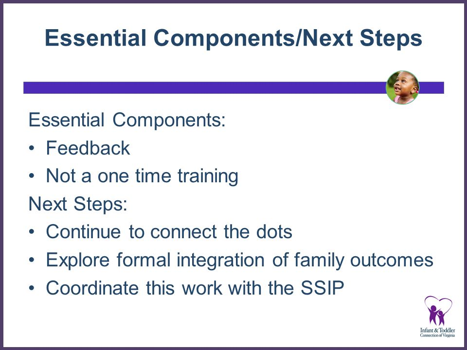 Essential Components/Next Steps Essential Components: Feedback Not a one time training Next Steps: Continue to connect the dots Explore formal integration of family outcomes Coordinate this work with the SSIP