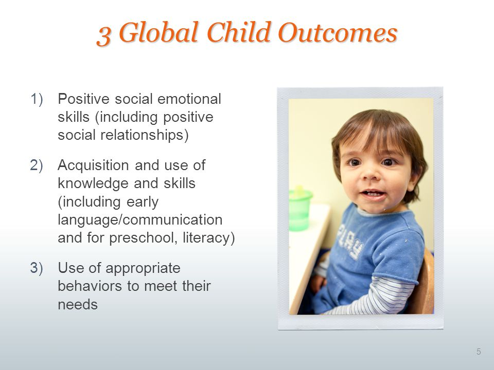1)Positive social emotional skills (including positive social relationships) 2)Acquisition and use of knowledge and skills (including early language/communication and for preschool, literacy) 3)Use of appropriate behaviors to meet their needs 5 3 Global Child Outcomes