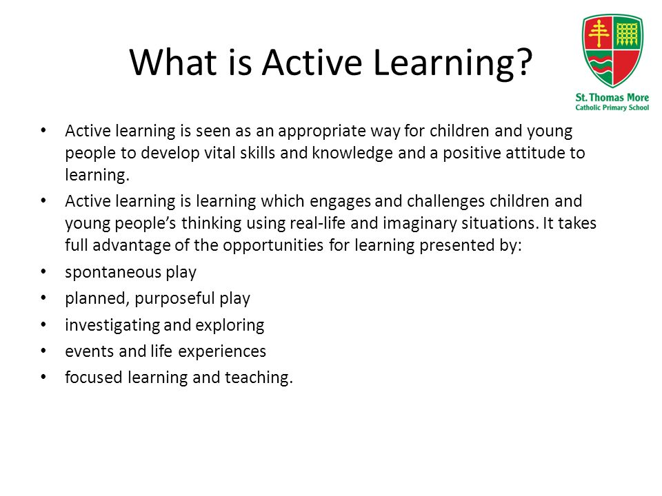 What is Active Learning? Active learning is seen as an appropriate way for children and young people to develop vital skills and knowledge and a posit