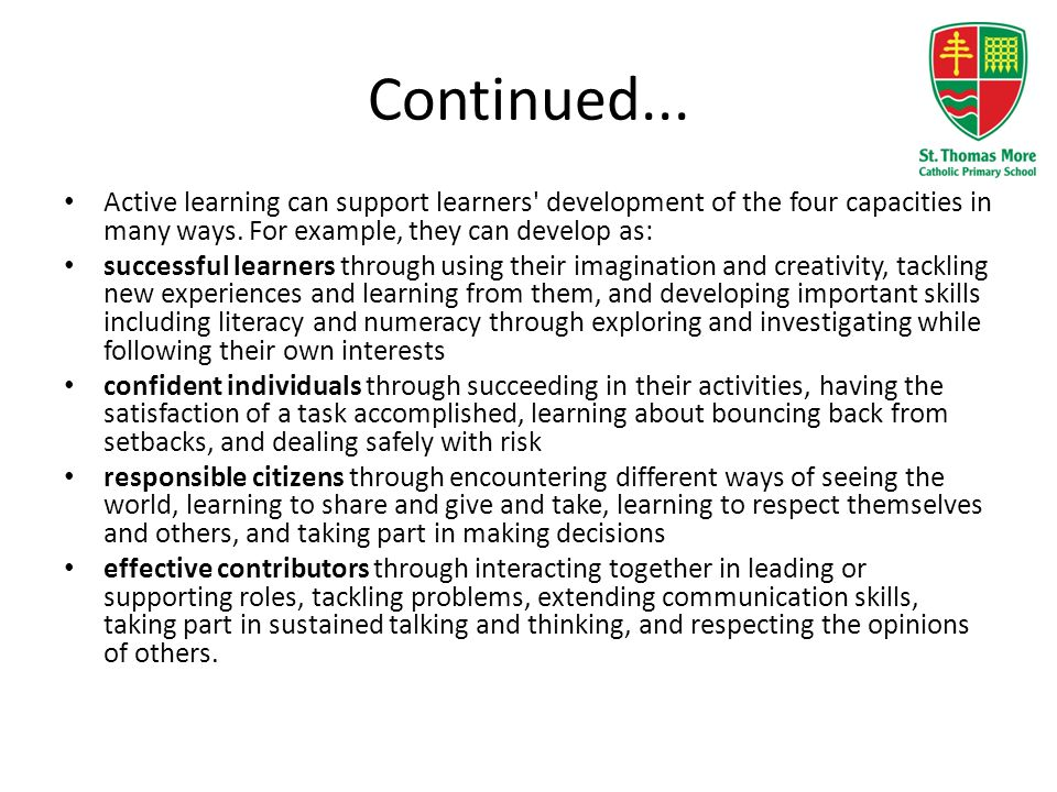 Continued... Active learning can support learners' development of the four capacities in many ways. For example, they can develop as: successful learn