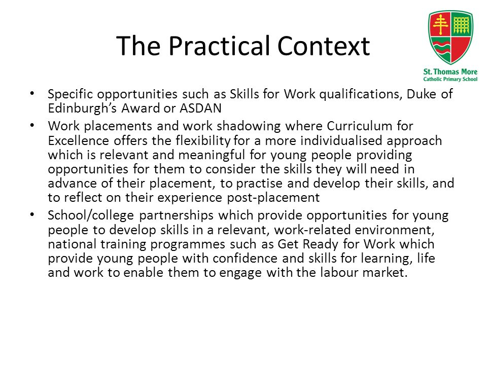 The Practical Context Specific opportunities such as Skills for Work qualifications, Duke of Edinburgh's Award or ASDAN Work placements and work shado