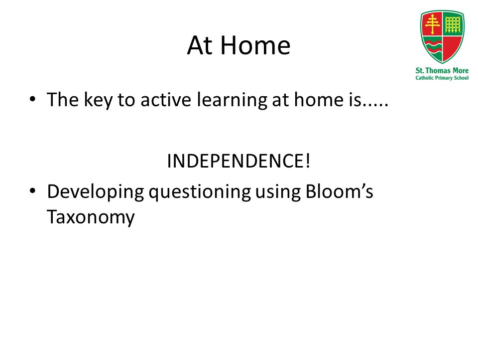 At Home The key to active learning at home is..... INDEPENDENCE! Developing questioning using Bloom's Taxonomy