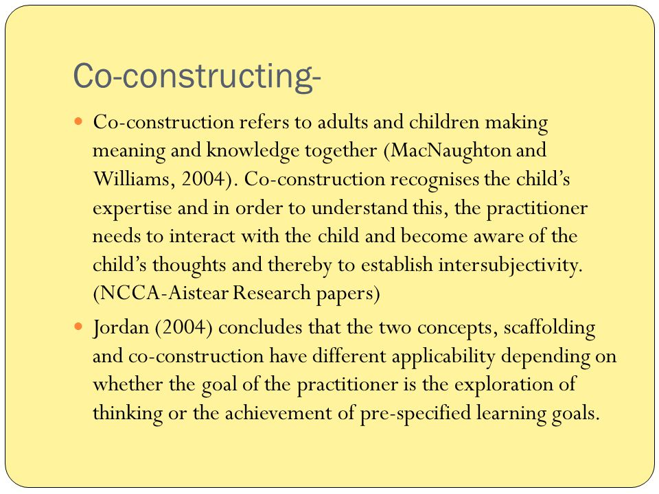 Co-constructing- Co-construction refers to adults and children making meaning and knowledge together (MacNaughton and Williams, 2004). Co-construction