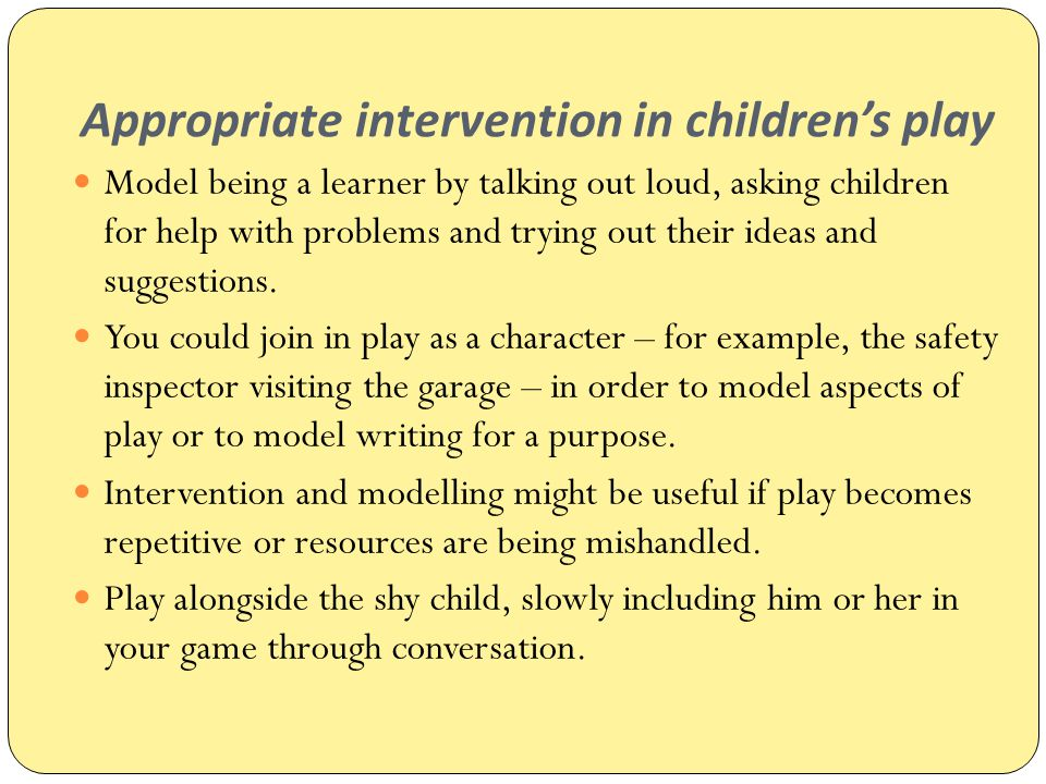Appropriate intervention in children's play Model being a learner by talking out loud, asking children for help with problems and trying out their ide