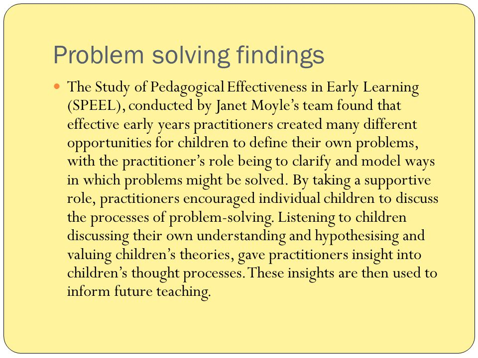 Problem solving findings The Study of Pedagogical Effectiveness in Early Learning (SPEEL), conducted by Janet Moyle's team found that effective early
