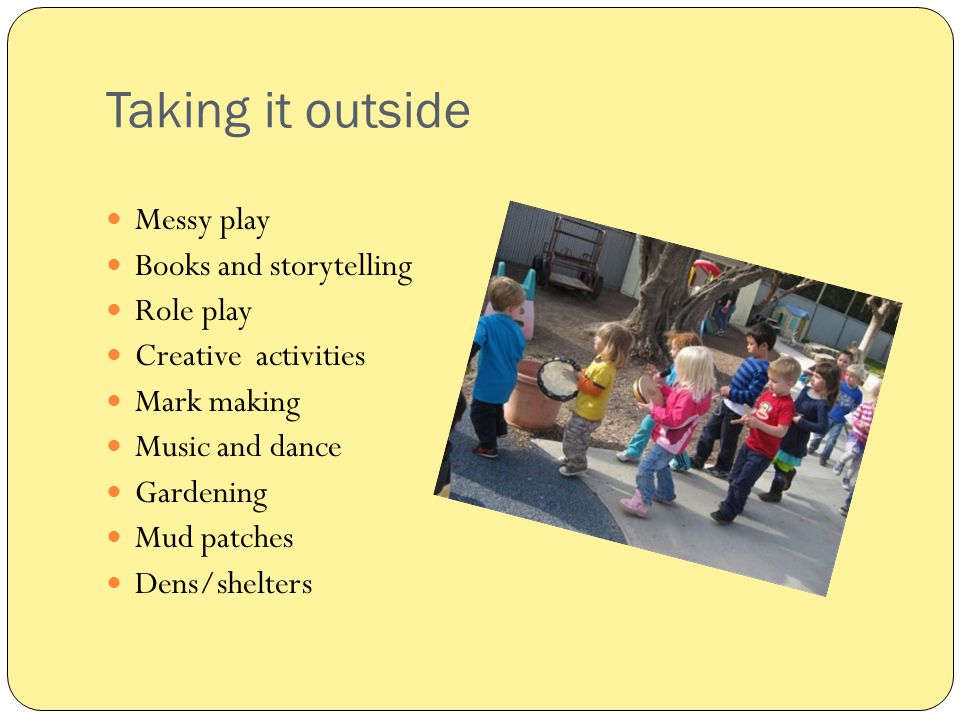 Taking it outside Messy play Books and storytelling Role play Creative activities Mark making Music and dance Gardening Mud patches Dens/shelters
